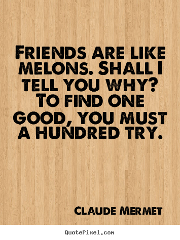 Friendship quotes - Friends are like melons. shall i tell you why? to find one good, you..