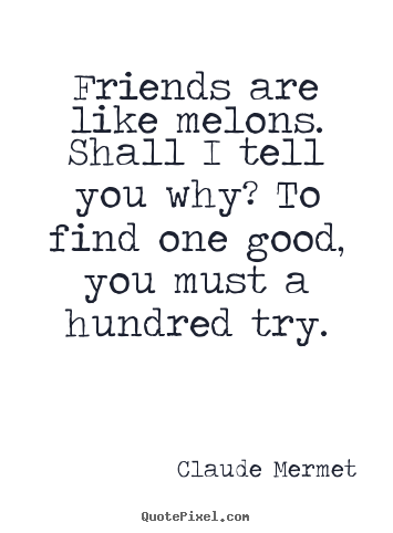 Diy pictures sayings about friendship - Friends are like melons. shall i tell you..