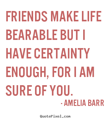 Design your own picture quotes about friendship - Friends make life bearable but i have certainty..