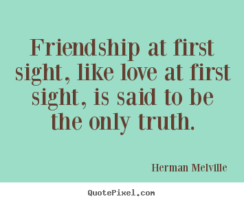 Friendship at first sight, like love at first sight,.. Herman Melville  friendship quotes