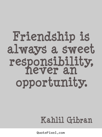 Quote about friendship - Friendship is always a sweet responsibility, never an opportunity.