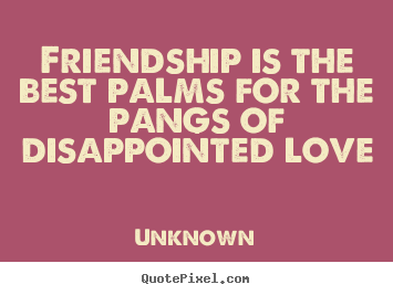 Quotes about friendship - Friendship is the best palms for the pangs of disappointed love