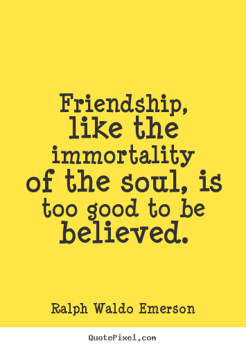 Quotes about friendship - Friendship, like the immortality of the soul, is too good to be..