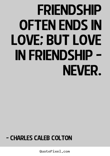 Charles Caleb Colton picture quote - Friendship often ends in love; but love in friendship - never. - Friendship sayings