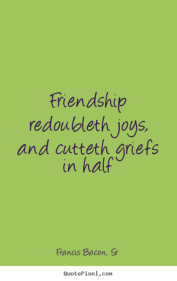 Friendship quotes - Friendship redoubleth joys, and cutteth griefs..