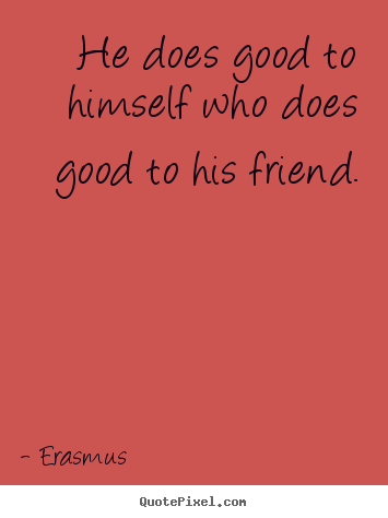 He does good to himself who does good to his friend. Erasmus best friendship quotes