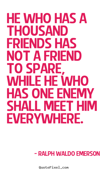 Quotes about friendship - He who has a thousand friends has not a friend to spare, while he who..