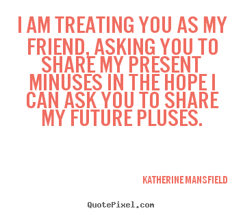 Design custom photo quote about friendship - I am treating you as my friend, asking you to share my present..