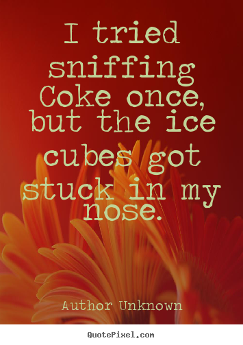 Quotes about friendship - I tried sniffing coke once, but the ice cubes got stuck in my nose.