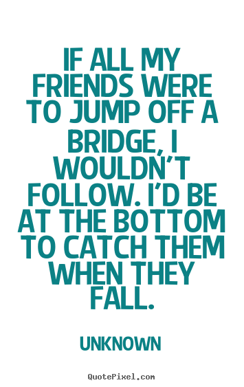 If all my friends were to jump off a bridge, i wouldn't follow... Unknown famous friendship quotes