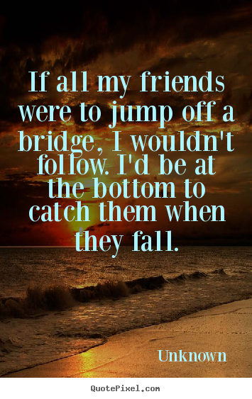 If all my friends were to jump off a bridge, i wouldn't follow. i'd.. Unknown greatest friendship quote