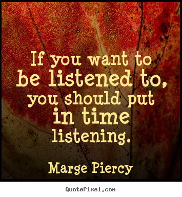 Marge Piercy pictures sayings - If you want to be listened to, you should put in time listening. - Friendship quote