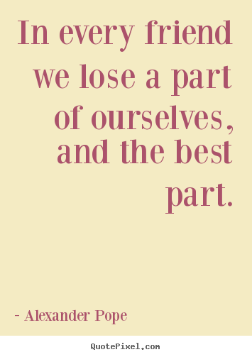 In every friend we lose a part of ourselves, and the best part. Alexander Pope top friendship quotes