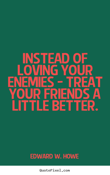 Diy picture quotes about friendship - Instead of loving your enemies - treat your friends a..