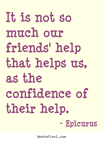 Quotes about friendship - It is not so much our friends' help that helps us, as the confidence..