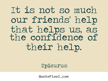 Friendship quotes - It is not so much our friends' help that helps us, as the confidence..