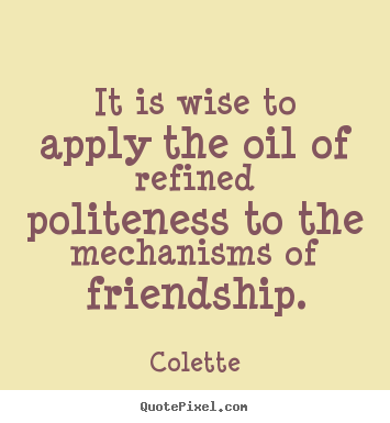 Colette image quotes - It is wise to apply the oil of refined politeness.. - Friendship quote