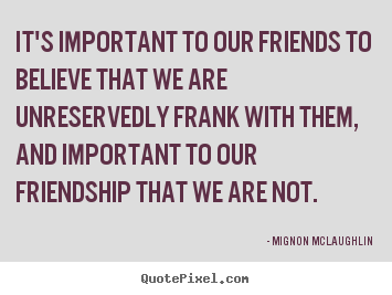 Friendship quotes - It's important to our friends to believe that we are unreservedly..