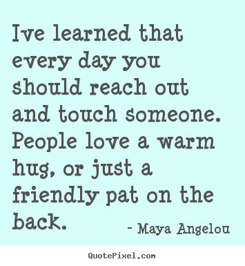 Maya Angelou poster quotes - Ive learned that every day you should reach out and touch someone. people.. - Friendship quotes