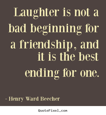 Henry Ward Beecher image quotes - Laughter is not a bad beginning for a friendship,.. - Friendship sayings