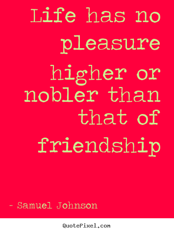 Quotes about friendship - Life has no pleasure higher or nobler than..