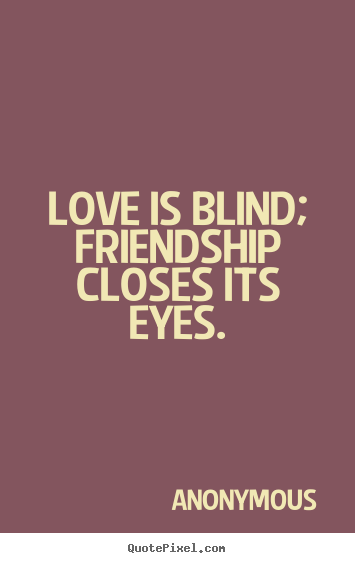 Friendship quote - Love is blind; friendship closes its eyes.