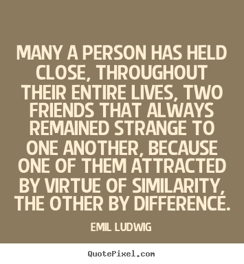Many a person has held close, throughout their entire.. Emil Ludwig great friendship quotes