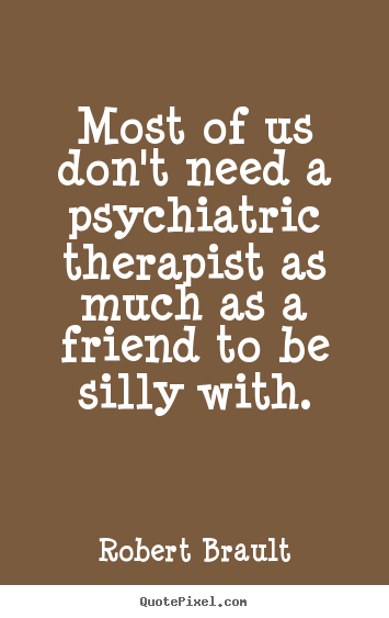 Robert Brault picture quote - Most of us don't need a psychiatric therapist as much as a friend to.. - Friendship quote