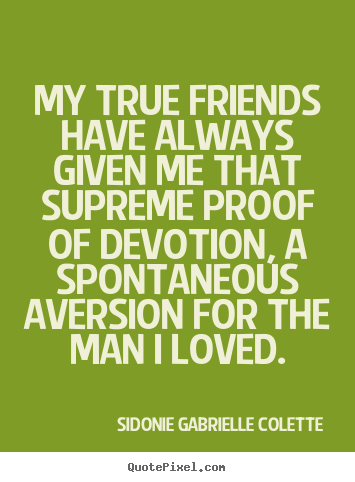 Friendship quotes - My true friends have always given me that supreme..