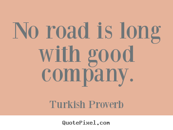 Turkish Proverb pictures sayings - No road is long with good company. - Friendship quote