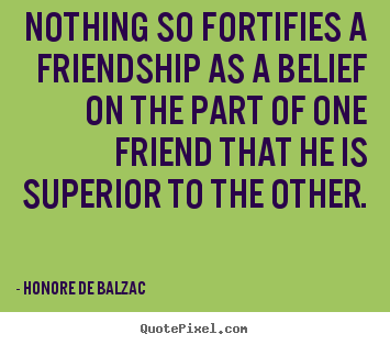 Create graphic picture sayings about friendship - Nothing so fortifies a friendship as a belief on the part of one friend..