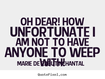 Oh dear! how unfortunate i am not to have anyone to weep with! Marie De Rabutin-Chantal good friendship quotes