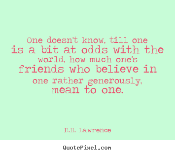 Friendship quotes - One doesn't know, till one is a bit at odds with the world, how much..