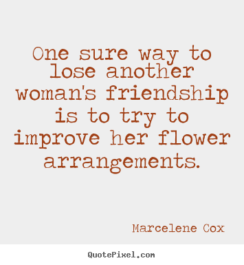 Design custom image quotes about friendship - One sure way to lose another woman's friendship..