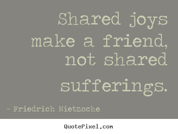 Friendship quote - Shared joys make a friend, not shared sufferings.