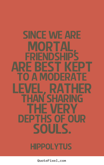 Since we are mortal, friendships are best kept to a moderate level,.. Hippolytus best friendship quote