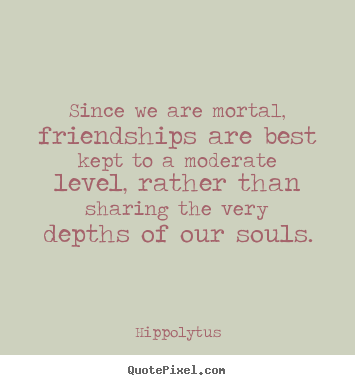 Hippolytus poster quotes - Since we are mortal, friendships are best kept to a moderate.. - Friendship quotes