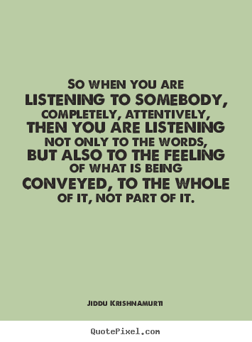 Friendship sayings - So when you are listening to somebody, completely, attentively,..