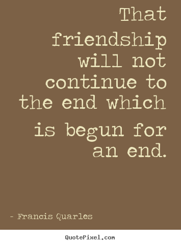 Create graphic picture quote about friendship - That friendship will not continue to the end which..