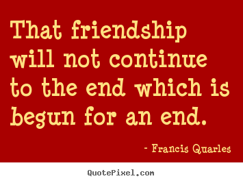 That friendship will not continue to the end.. Francis Quarles great friendship quotes