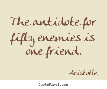 The antidote for fifty enemies is one friend. Aristotle  friendship quote