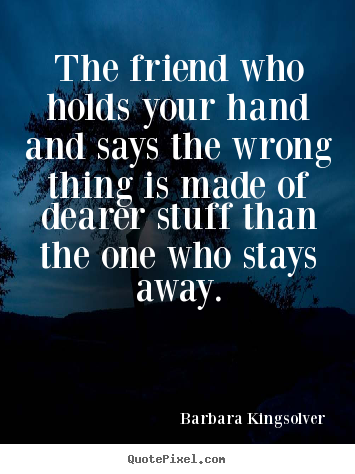 Friendship sayings - The friend who holds your hand and says the wrong thing is made..