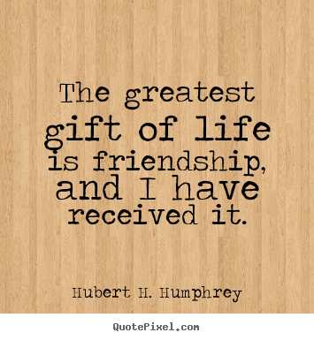 The greatest gift of life is friendship, and i have received it. Hubert H. Humphrey best friendship quotes