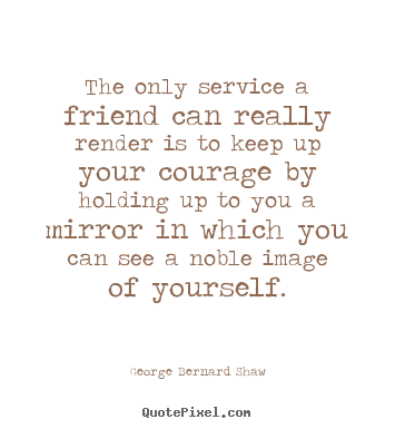 George Bernard Shaw picture quotes - The only service a friend can really render is to keep up.. - Friendship sayings