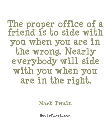 The proper office of a friend is to side with you when you are in the.. Mark Twain popular friendship quotes