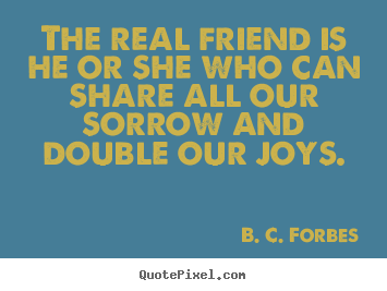 B. C. Forbes picture quotes - The real friend is he or she who can share all our sorrow and double.. - Friendship quotes