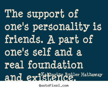 Quotes about friendship - The support of one's personality is friends. a part of..
