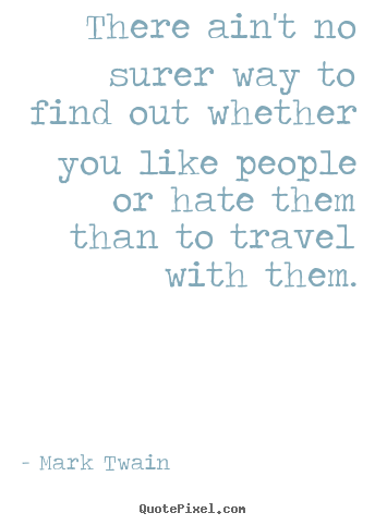 There ain't no surer way to find out whether you like people or hate.. Mark Twain popular friendship quotes