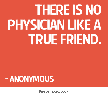 There is no physician like a true friend. Anonymous best friendship quotes