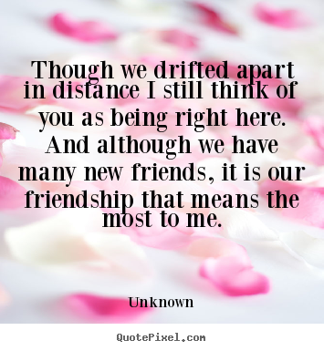 Friendship quotes - Though we drifted apart in distance i still think of you..